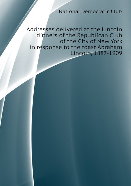 National Democratic Club Addresses delivered at the Lincoln dinners of the Republican Club of the City of New York in response to the toast Abraham Lincoln, 1887-1909 proceedings at the twenty ninth annual lincoln dinner of the republican club of the city of new york