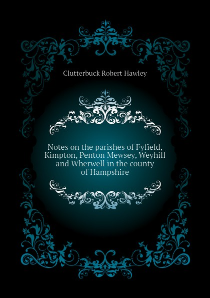 цена на Clutterbuck Robert Hawley Notes on the parishes of Fyfield, Kimpton, Penton Mewsey, Weyhill and Wherwell in the county of Hampshire