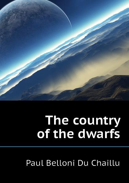 Paul B. Du Chaillu The country of the dwarfs du chaillu paul belloni the country of the dwarfs