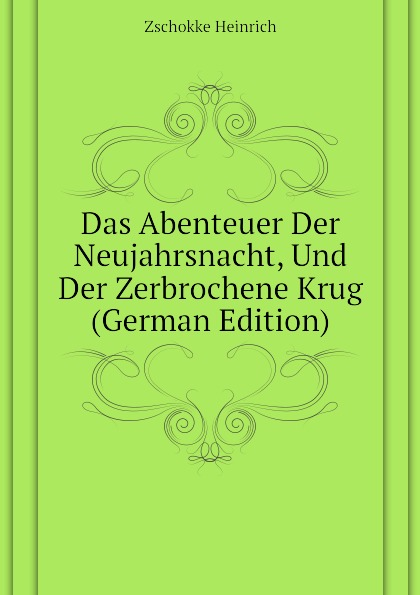 Zschokke Heinrich Das Abenteuer Der Neujahrsnacht, Und Der Zerbrochene Krug (German Edition)