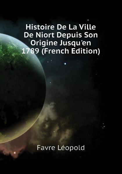 Favre Léopold Histoire De La Ville De Niort Depuis Son Origine Jusqu.en 1789 (French Edition)