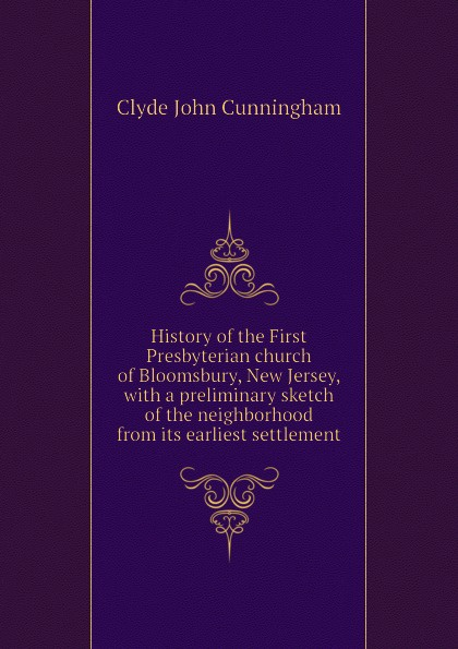 Clyde John Cunningham History of the First Presbyterian church of Bloomsbury, New Jersey, with a preliminary sketch of the neighborhood from its earliest settlement the lily of tiflis a sketch from georgian church history