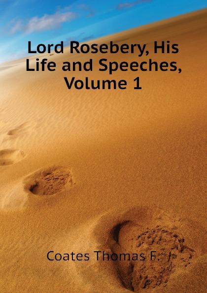 Coates Thomas F. Lord Rosebery, His Life and Speeches, Volume 1 lord rosebery napoleon the last phase