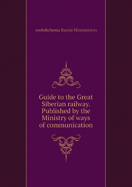 soobshchenia Russia Ministerstvo Guide to the Great Siberian railway. Published by the Ministry of ways of communication trans siberian railway