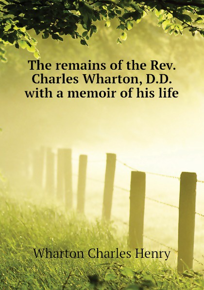Wharton Charles Henry The remains of the Rev. Charles Wharton, D.D. with a memoir of his life