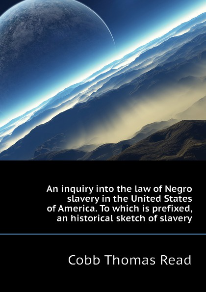 Cobb Thomas Read An inquiry into the law of Negro slavery in the United States of America. To which is prefixed, an historical sketch of slavery thomas abel charles the gospel of slavery