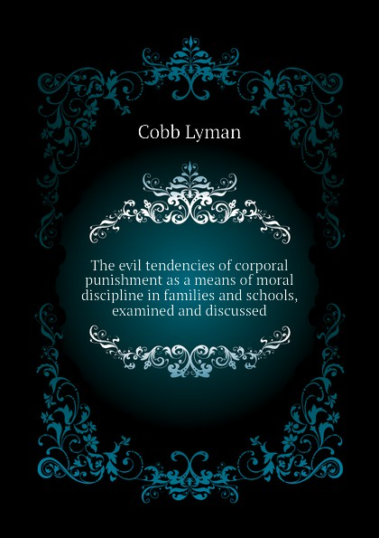 Cobb Lyman The evil tendencies of corporal punishment as a means of moral discipline in families and schools, examined and discussed цена