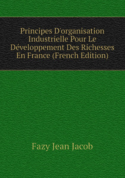 Fazy Jean Jacob Principes D.organisation Industrielle Pour Le Developpement Des Richesses En France (French Edition) jean paul gaultier le male