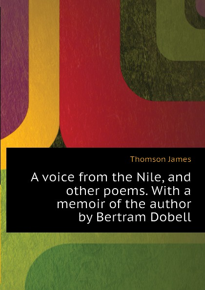 Thomson James A voice from the Nile, and other poems. With a memoir of the author by Bertram Dobell thomson james a voice from the nile and other poems