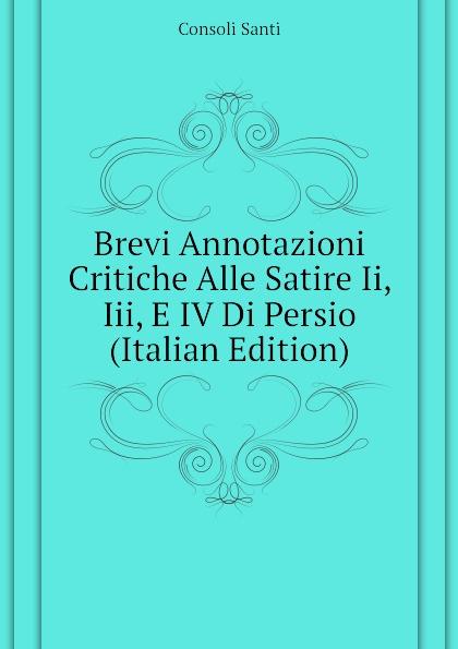 Consoli Santi Brevi Annotazioni Critiche Alle Satire Ii, Iii, E IV Di Persio (Italian Edition)