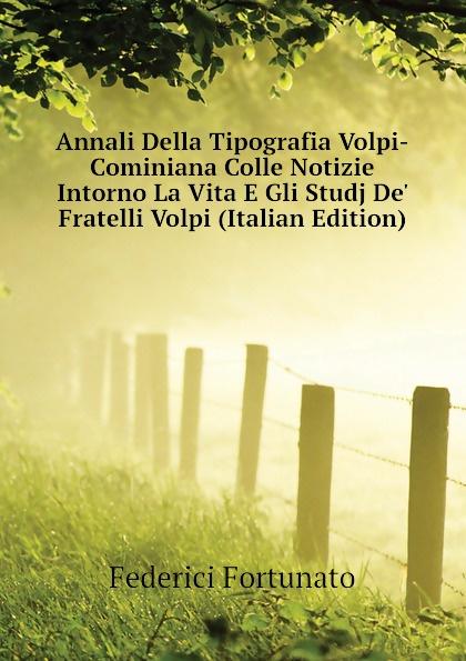 Federici Fortunato Annali Della Tipografia Volpi-Cominiana Colle Notizie Intorno La Vita E Gli Studj De. Fratelli Volpi (Italian Edition) matteo volpi свитер