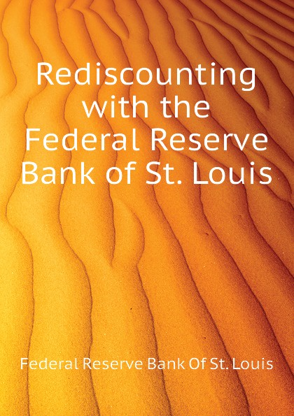 Rediscounting with the Federal Reserve Bank of St. Louis Эта книга — репринт оригинального...