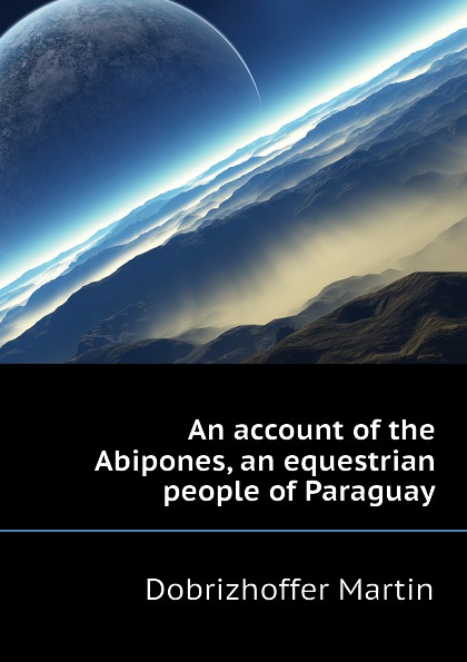 Dobrizhoffer Martin An account of the Abipones, an equestrian people of Paraguay dobrizhoffer martin an account of the abipones an equestrian people of paraguay 2 of 3