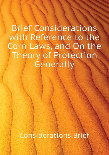 Considerations Brief Brief Considerations with Reference to the Corn Laws, and On the Theory of Protection Generally