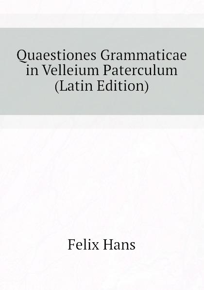 Felix Hans Quaestiones Grammaticae in Velleium Paterculum (Latin Edition) heussner friedrich observationes grammaticae in catulli veronensis librum latin edition