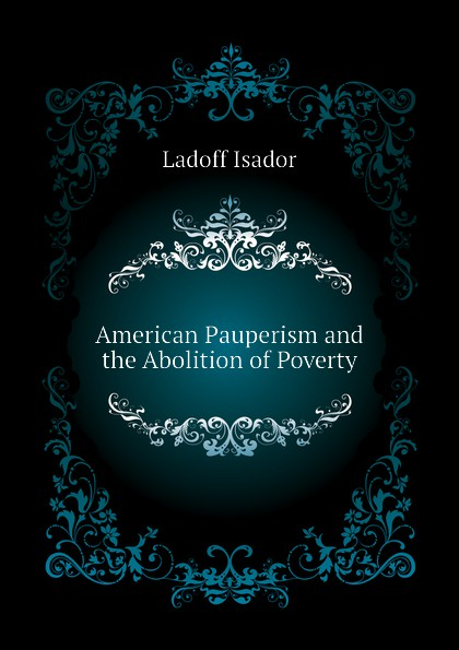 American Pauperism and the Abolition of Poverty Эта книга — репринт оригинального...