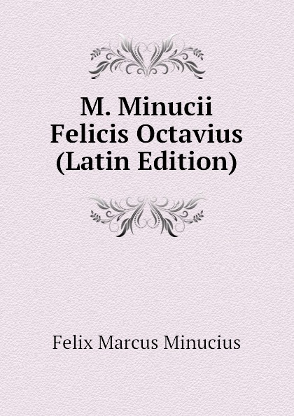 Felix Marcus Minucius M. Minucii Felicis Octavius (Latin Edition) j p waltzing octavius de m minucius felix