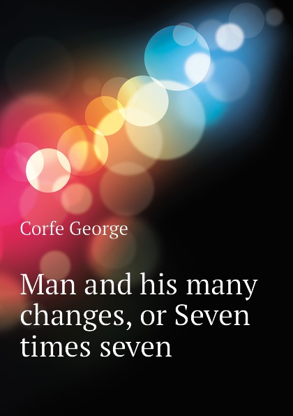Corfe George Man and his many changes, or Seven times seven