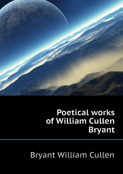 Bryant William Cullen Poetical works of William Cullen Bryant william cullen bryant poetical works of william cullen bryant