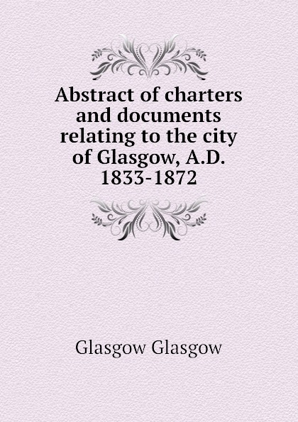 Abstract of charters and documents relating to the city of Glasgow, A.D. 1833-1872