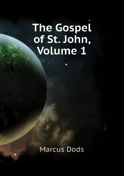 Marcus Dods The Gospel of St. John, Volume 1 dods marcus the expositor s bible the gospel of st john vol ii