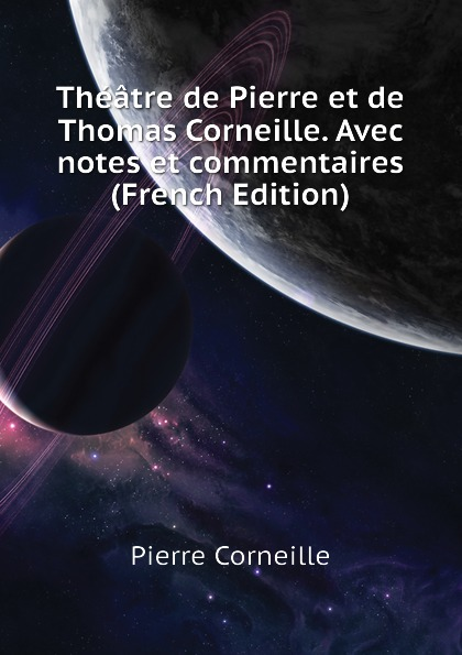 Pierre Corneille Theatre de et Thomas Corneille. Avec notes commentaires (French Edition)
