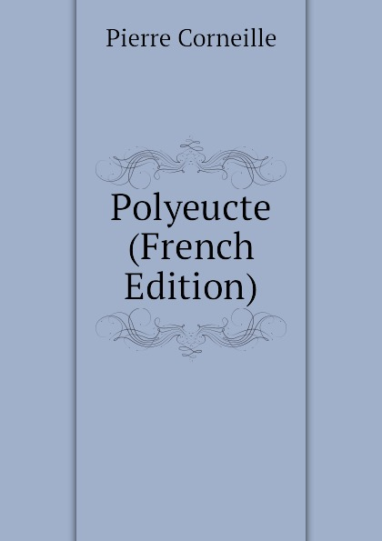 Pierre Corneille Polyeucte (French Edition) pierre corneille polyeucte martyr