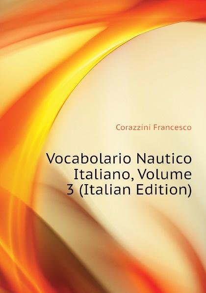 Corazzini Francesco Vocabolario Nautico Italiano, Volume 3 (Italian Edition)