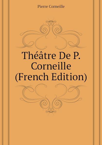 Pierre Corneille Theatre De P. Corneille (French Edition) pierre corneille theatre choisi illustre
