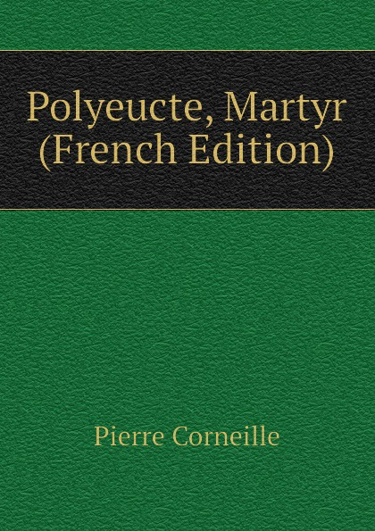 Pierre Corneille Polyeucte, Martyr (French Edition) pierre corneille polyeucte martyr