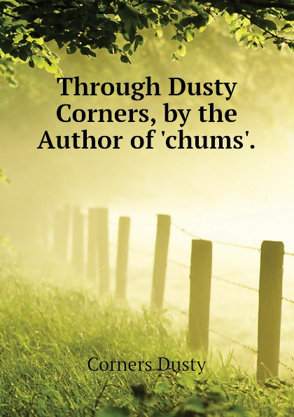 Corners Dusty Through Dusty Corners, by the Author of .chums.. kenneth norman cook from dark corners and dusty attics
