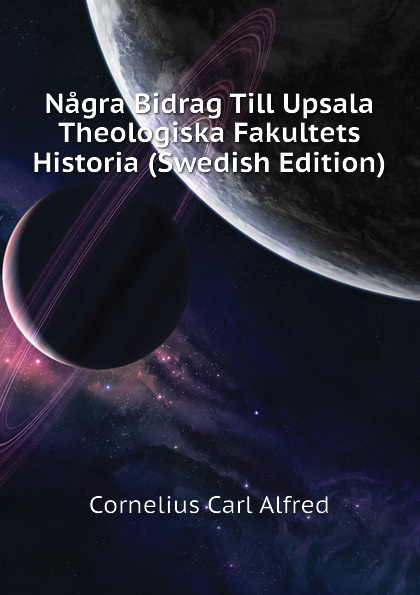 Cornelius Carl Alfred Nagra Bidrag Till Upsala Theologiska Fakultets Historia (Swedish Edition) nagra vpa