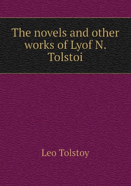 Лев Николаевич Толстой The novels and other works of Lyof N. Tolstoi