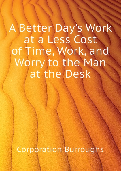 Corporation Burroughs A Better Day.s Work at a Less Cost of Time, Work, and Worry to the Man at the Desk