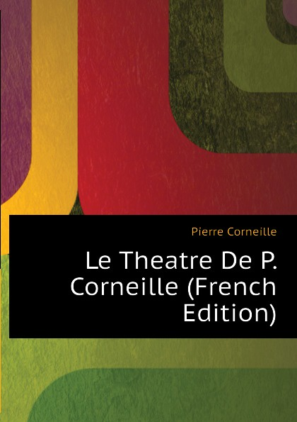 Pierre Corneille Le Theatre De P. Corneille (French Edition) pierre corneille theatre choisi illustre