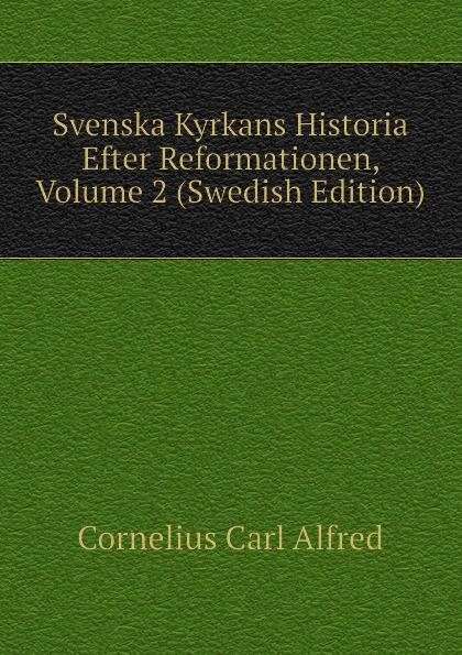Cornelius Carl Alfred Svenska Kyrkans Historia Efter Reformationen, Volume 2 (Swedish Edition) carl georg brunius gotlands konsthistoria volume 3 swedish edition