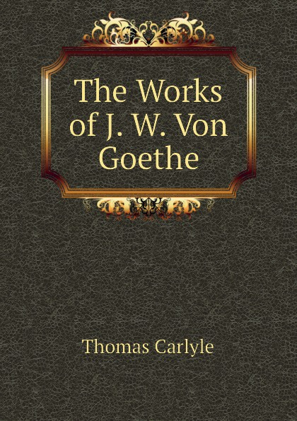 Thomas Carlyle The Works of J. W. Von Goethe