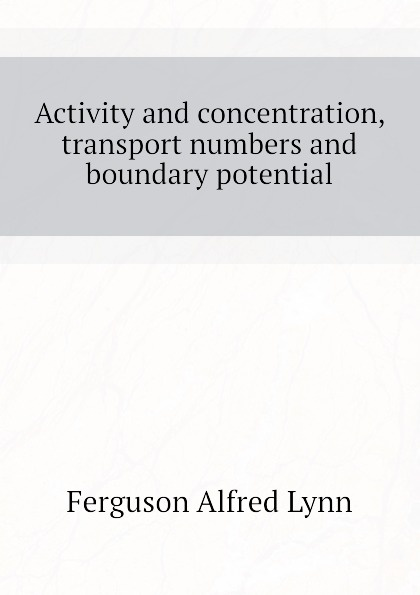 Ferguson Alfred Lynn Activity and concentration, transport numbers and boundary potential