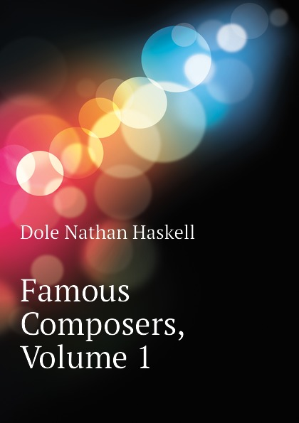 Nathan Haskell Dole Famous Composers, Volume 1 е н борисова meet the famous composers part 1