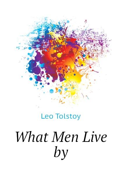 Лев Николаевич Толстой What Men Live by