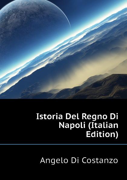 Angelo Di Costanzo Istoria Del Regno Di Napoli (Italian Edition) domenico romanelli antica topografia istorica del regno di napoli volume 3 italian edition