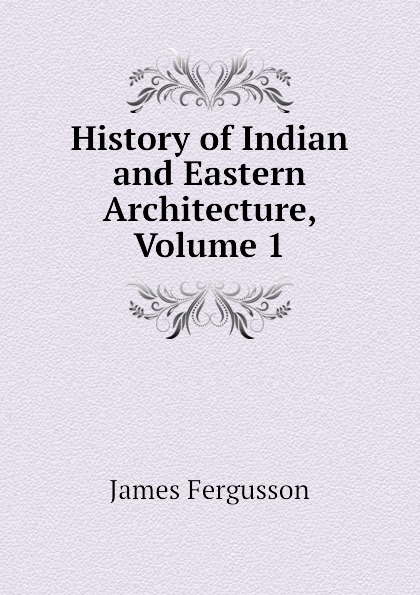 History of Indian and Eastern Architecture, Volume 1