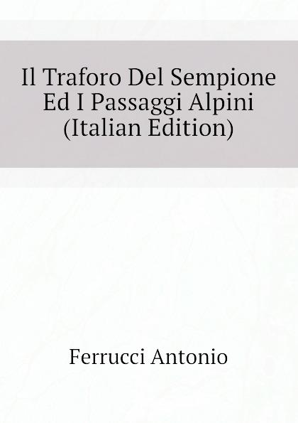 Ferrucci Antonio Il Traforo Del Sempione Ed I Passaggi Alpini (Italian Edition) ferrucci antonio il traforo del sempione ed i passaggi alpini italian edition