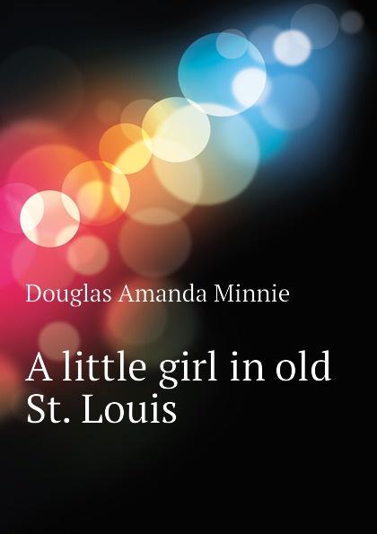 Amanda Minnie Douglas A little girl in old St. Louis douglas amanda m a little girl in old san francisco