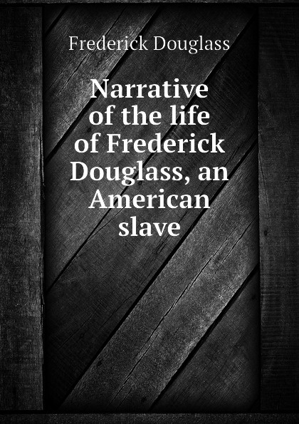 Frederick Douglass Narrative of the life of Frederick Douglass, an American slave life and times of frederick douglass