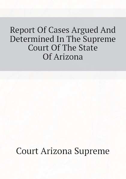 Court Arizona Supreme Report Of Cases Argued And Determined In The Supreme Court Of The State Of Arizona