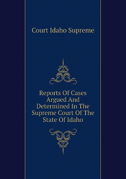 Court Idaho Supreme Reports Of Cases Argued And Determined In The Supreme Court Of The State Of Idaho
