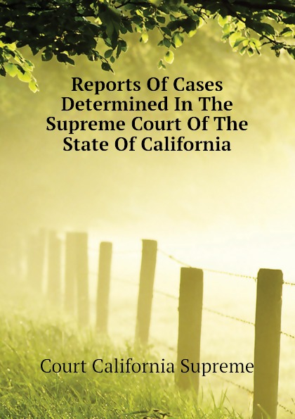 Court California Supreme Reports Of Cases Determined In The Supreme Court Of The State Of California