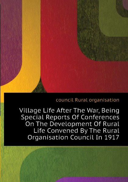 Фото - council Rural organisation Village Life After The War, Being Special Reports Of Conferences On The Development Of Rural Life Convened By The Rural Organisation Council In 1917 the impact of rural migration on village development