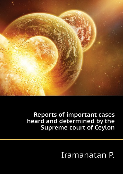 Iramanatan P. Reports of important cases heard and determined by the Supreme court of Ceylon